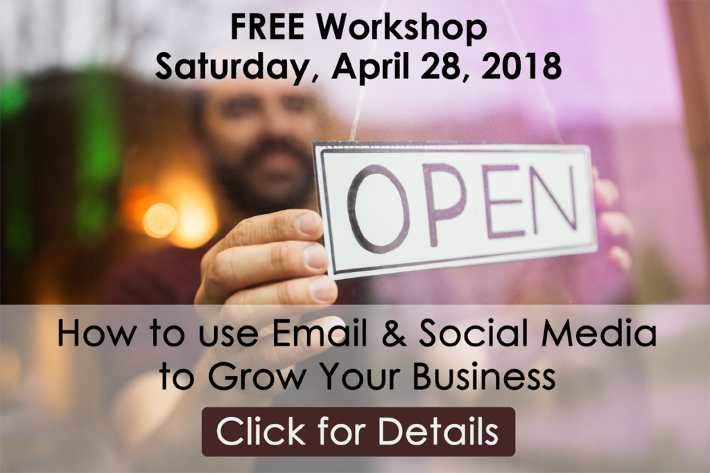 FREE Workshop Saturday, April 28, 2018 from 1:30pm - 4:00pm. How to Use Email and Social Media to Grow Your Business